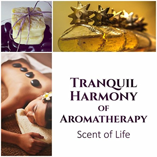 Tranquil Harmony of Aromatherapy: Scent of Life - Therapeutic Touch, Essential Oil Blossom, Awake Sweet Memories, Love, Passion & Desire
