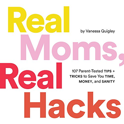 Real Moms, Real Hacks: 107 Parent-Tested Tips + Tricks to Save You Time, Money, and Sanity