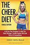 The Cheer Diet (Female Edition): A 60 Day Plan Designed To Help You Stunt Stronger, Tumble Harder & Look Absolutely Fierce At Competitions