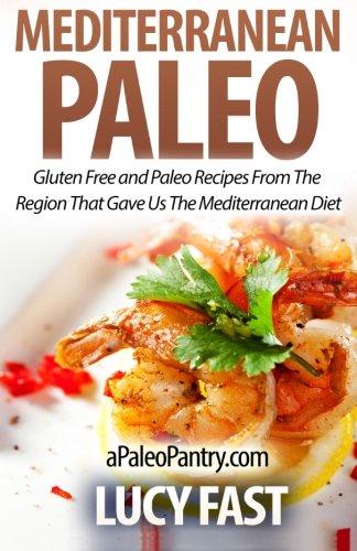 Mediterranean Paleo: Gluten Free and Paleo Recipes From The Region That Gave Us The Mediterranean Diet (Paleo Diet Solution Series)