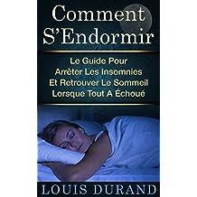 Comment S'Endormir: Le Guide Pour Arrêter Les Insomnies Et Retrouver Le Sommeil Lorsque Tout A Échoué (French Edition)