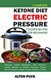 Complete Ketone Diet Electric Pressure Cooker Recipes For Beginners: Pressure cooker perfection: Keto pressure cooker recipes in electric pressure cooker, ... Keto Pressure Cooker Perfection Book 5)