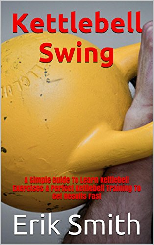 Kettlebell Swing: A Simple Guide To Learn Kettlebell Exercises & Perfect Kettlebell Training To Get Results Fast