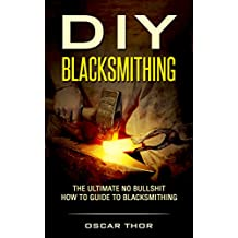 DIY Blacksmithing: The Ultimate No Bullshit How to Guide to Blacksmithing (Blacksmiths Guide, Start a Project, Blacksmithing for Beginners, Do It Yourself)