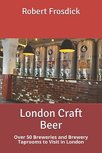 London Craft Beer: Over 50 Breweries and Brewery Taprooms to Visit in London by Robert Frosdick