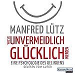 Wie Sie unvermeidlich glücklich werden: Eine Psychologie des Gelingens   Manfred Lütz