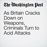 As Britain Cracks Down on Weapons, Criminals Turn to Acid Attacks | Karla Adam,William Booth