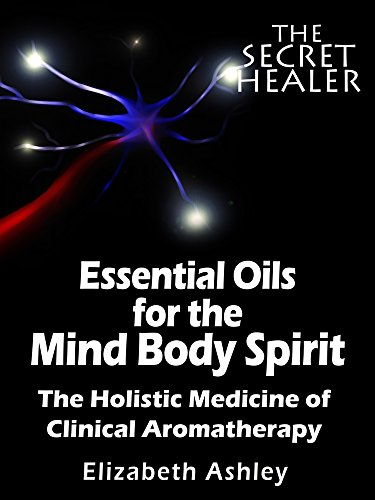 - Essential Oils for The Mind Body Spirit: The Holistic Medicine of Clinical Aromatherapy (The Secret Healer Book 2)