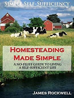 Homesteading Made Simple: A No-Fluff Guide To Living A Self-Sufficient Life by [Rockwell, James]