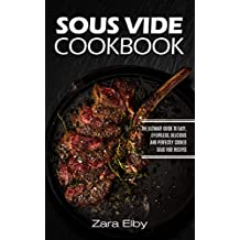 Sous Vide Cookbook: The Ultimate Guide to Easy, Effortless, Delicious and Perfectly Cooked Sous Vide Recipes!