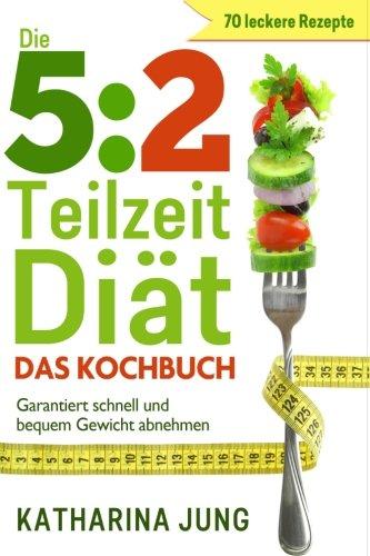 5:2 Teilzeit-Diät: Das Kochbuch - Garantiert schnell und bequem Gewicht abnehmen mit 70 leckeren 5:2-Diät Rezepten für die Fastentage