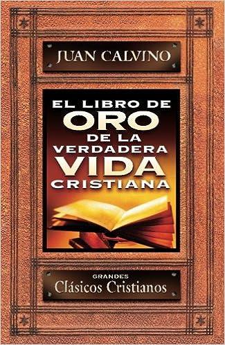 El Libro De Oro De La Verdadera Vida Cristiana: Amazon.es: Juan Calvino: Libros
