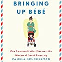 Bringing Up Bebe: One American Mother Discovers the Wisdom of French Parenting Hörbuch von Pamela Druckerman Gesprochen von: Abby Craden