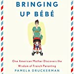 Bringing Up Bebe: One American Mother Discovers the Wisdom of French Parenting | Pamela Druckerman