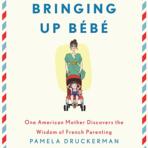 Bringing Up Bebe: One American Mother Discovers the Wisdom of French Parenting by Random House Audio