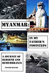 Myanmar: In my Father's Footsteps. A Journey of Rebirth and Remembrance. Kindle Edition