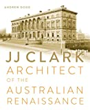 JJ Clark : Architect of the Australian Renaissance, Dodd, Andrew, 1742233058