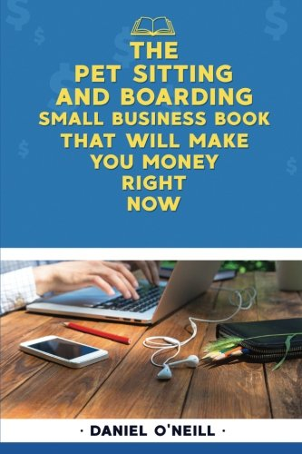 The Pet Sitting and Boarding Small Business Book That Will Make You Money Right: A