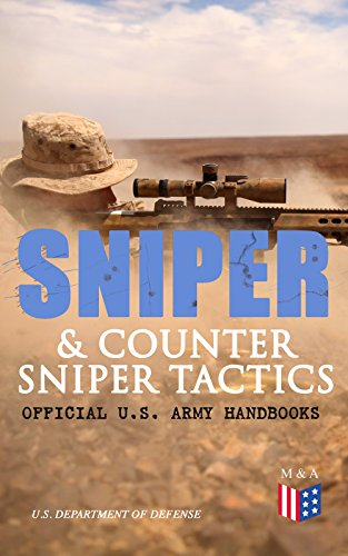 Sniper & Counter Sniper Tactics - Official U.S. Army Handbooks: Improve Your Sniper Marksmanship & Field Techniques, Choose Suitable Countersniping Equipment, ... Position, Learn How to Plan a Mission by [Defense, U.S. Department of]