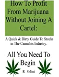 How To Profit From Marijuana Without Joining A Cartel: A Quick & Dirty Guide To Stocks in The Cannabis Industry.: All You Need To Begin