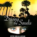 Driving the Saudis: A Chauffeur's Tale of the World's Richest Princesses (plus Their Servants, Nannies, and One Royal Hairdresser) Audiobook by Jayne Amelia Larson Narrated by Jayne Amelia Larson