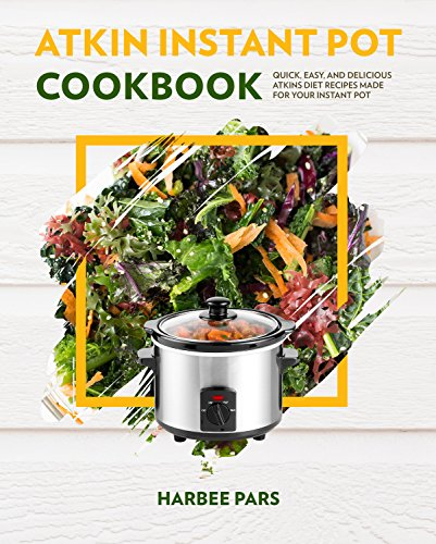 ATKIN INSTANT POT COOKBOOK: Quick, Easy, and Delicious Atkins Diet Recipes Made For Your Instant Pot (English Edition)
