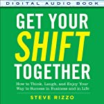 Get Your SHIFT Together: How to Think, Laugh, and Enjoy Your Way to Success in Business and in Life | Steve Rizzo