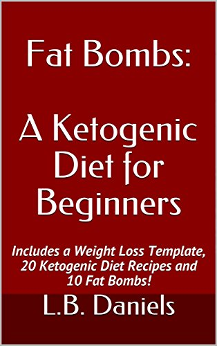 Fat Bombs: A Ketogenic Diet for Beginners: Includes a Weight Loss Template, 20 Ketogenic Diet Recipes and 10 Fat Bombs! (Rapid Weight Loss Book 6) by L.B. Daniels