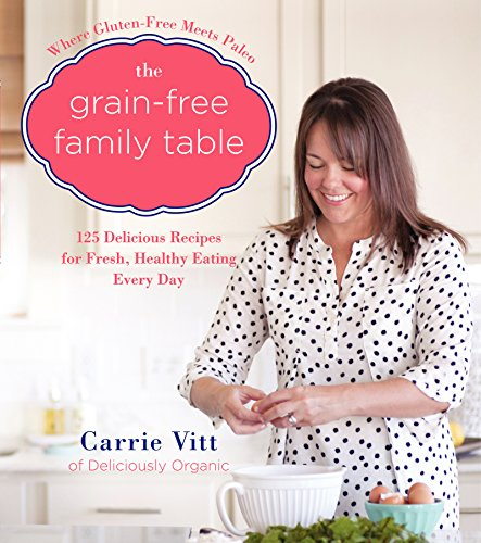 The Grain-Free Family Table: 125 Delicious Recipes for Fresh, Healthy Eating Every Day by [Vitt, Carrie]