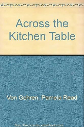 across the kitchen table  pamela read von gohren  9781931646321  amazon com  books across the kitchen table  pamela read von gohren  9781931646321      rh   amazon com