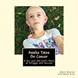Amelia Takes On Cancer: A Six-year Old Girl's Story of Struggle and Success