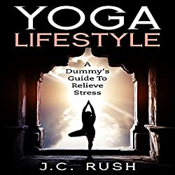 Yoga Lifestyle: A Dummy's Guide to Relieve Stress