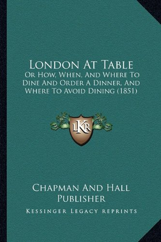 (London At Table: Or How, When, And Where To Dine And Order A Dinner, And Where To Avoid Dining)