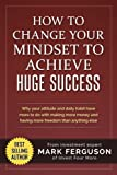 How to Change Your Mindset to Achieve Huge Success: Why your attitude and daily habits have more to do with making more mo...