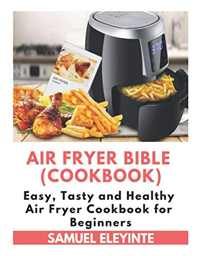 Air Fryer Bible (Cookbook) - Easy, Tasty and Healthy Air Fryer Cookbook for Beginners: Air Fryer Easy Cookbook, Air Fryer Perfection, Air Fryer Recipes for Two by Samuel Eleyinte
