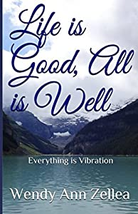 Life is Good, All is Well: Everything is Vibration