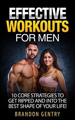 Effective Workouts for Men: 10 Core Strategies to Get Ripped and in the Best Shape of Your Life (Best Workout Plan For Men To Get Ripped)