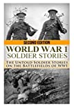 World War 1 Soldier Stories:: The Untold Soldier Stories on the Battlefields of WWI (The Stories of WW2) (Volume 40)