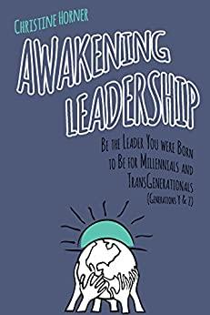 Awakening Leadership: Be the Leader You Were Born to Be for Millennials & TransGenerationals (Generations Y & Z) by [Horner, Christine]