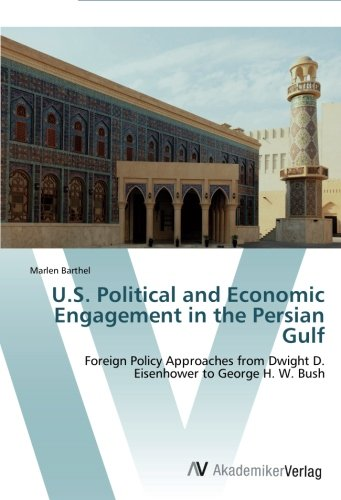 U.S. Political and Economic Engagement in the Persian Gulf: Foreign Policy Approaches from Dwight D. Eisenhower to George H. W. Bush pdf epub