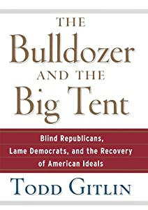 The Bulldozer and the Big Tent: Blind Republicans, Lame Democrats, and the Recovery of American Ideals from Todd Gitlin