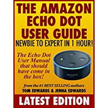 Amazon Echo Dot User Guide: Newbie to Expert in 1 Hour!: The Echo Dot User Manual That Should Have Come In The Box (Echo Dot & Alexa)
