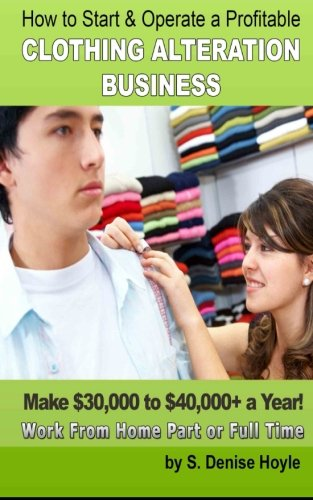 How To Start & Operate A Profitable Clothing Alteration Business: Make $30,000 to $40,000 a Year Working From Home