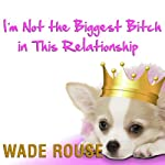 I'm Not the Biggest Bitch in This Relationship: Hilarious, Heartwarming Tales About Man's Best Friend from America's Favorite Humorists   Wade Rouse (editor),Jen Lancaster,Rita Mae Brown,Laurie Notaro,Jane Green,Beth Harbison,W. Bruce Cameron