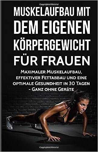 Muskelaufbau mit dem eigenen Körpergewicht für Frauen: Maximaler Muskelaufbau, effektiver Fettabbau und eine optimale Gesundheit in 30 Tagen - Ganz ... Fitness ohne Geräte, Training, Sixpack)