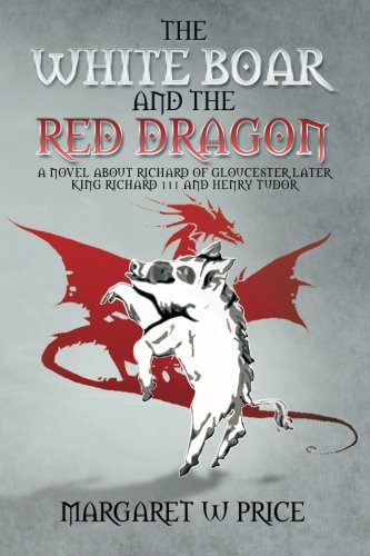 The White Boar and the Red Dragon: A Novel About Richard of Gloucester, Later King Richard 111 and Henry Tudor