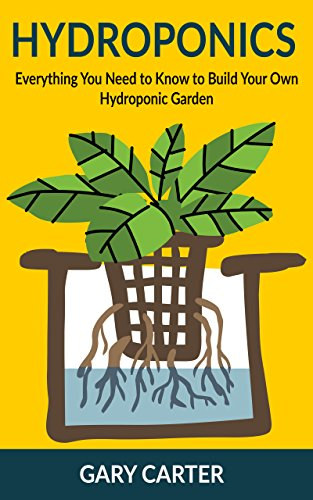 Hydroponics: Everything You Need to Know to Build Your Own Hydroponic Garden