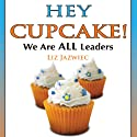 Hey Cupcake! We are ALL Leaders Audiobook by Liz Jazwiec Narrated by Liz Jazwiec
