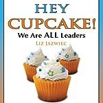 Hey Cupcake! We are ALL Leaders   Liz Jazwiec