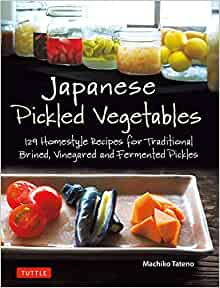 Japanese Pickled Vegetables 129 Homestyle Recipes For Traditional Brined Vinegared And Fermented Pickles Tateno Machiko 9784805315309 Amazon Com Books